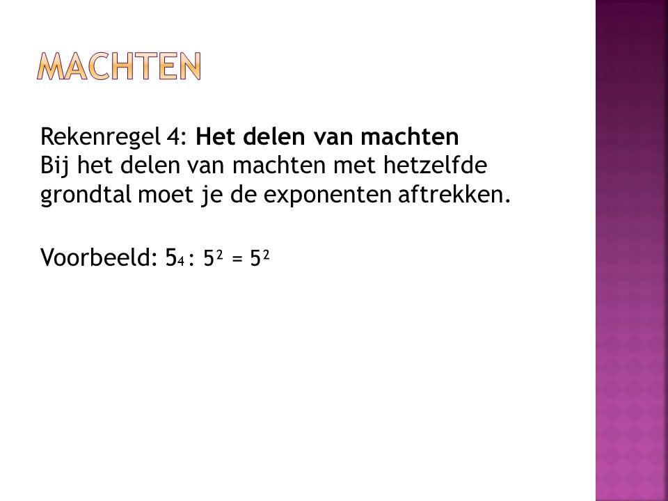 Rekenregel 4: Het delen van machten Bij het delen van machten met hetzelfde grondtal moet je de exponenten aftrekken. Voorbeeld: 5 4 : 5² = 5²