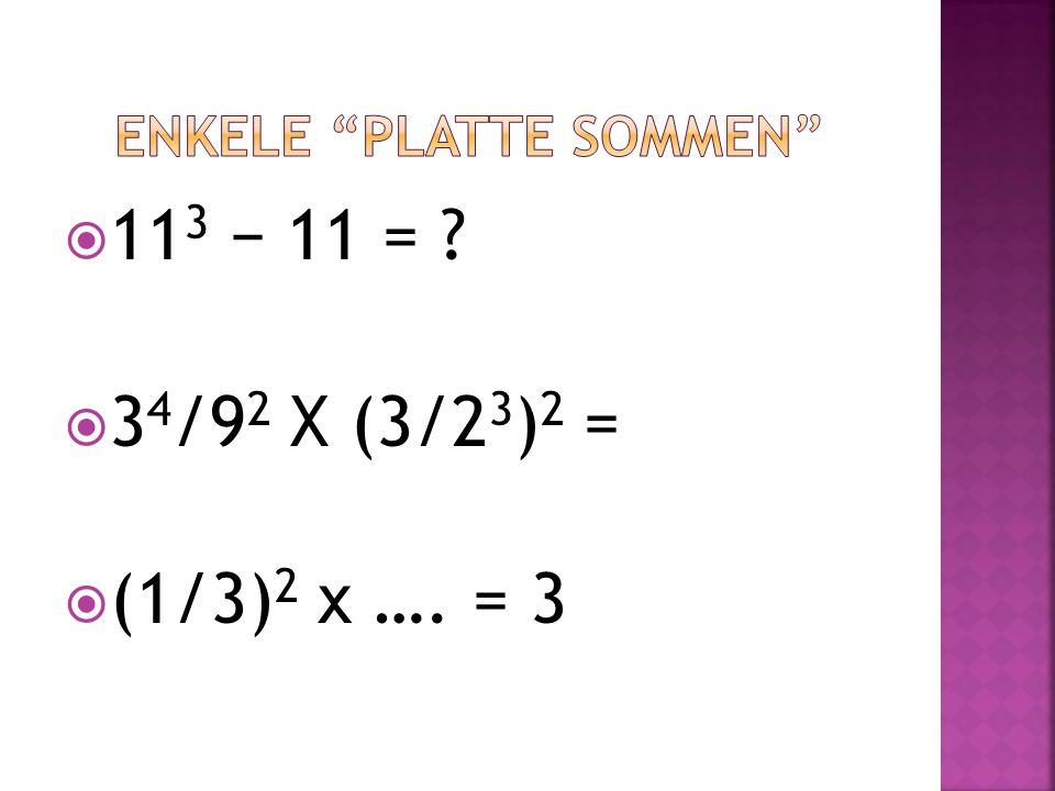  11 3 − 11 = ?  3 4 /9 2 X (3/2 3 ) 2 =  (1/3) 2 x …. = 3