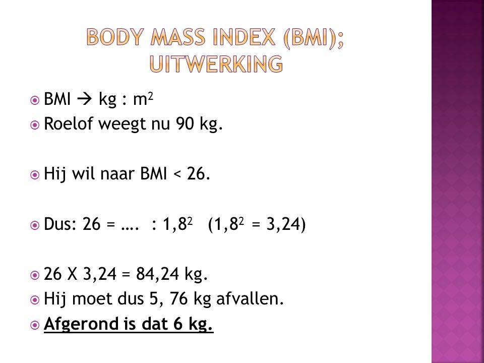  BMI  kg : m 2  Roelof weegt nu 90 kg.  Hij wil naar BMI < 26.  Dus: 26 = …. : 1,8 2 (1,8 2 = 3,24)  26 X 3,24 = 84,24 kg.  Hij moet dus 5, 76