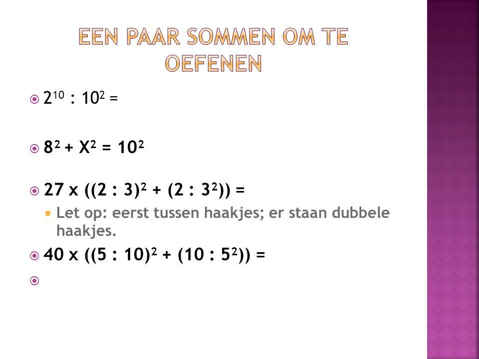  2 10 : 10 2 =  8 2 + X 2 = 10 2  27 x ((2 : 3) 2 + (2 : 3 2 )) =  Let op: eerst tussen haakjes; er staan dubbele haakjes.  40 x ((5 : 10) 2 + (1