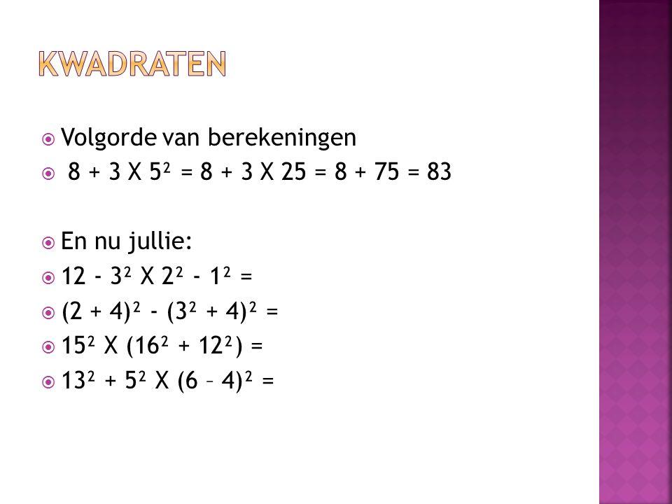  Volgorde van berekeningen  8 + 3 X 5² = 8 + 3 X 25 = 8 + 75 = 83  En nu jullie:  12 - 3² X 2² - 1² =  (2 + 4)² - (3² + 4)² =  15² X (16² + 12²)