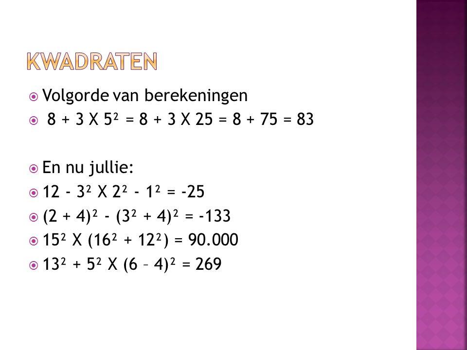  Volgorde van berekeningen  8 + 3 X 5² = 8 + 3 X 25 = 8 + 75 = 83  En nu jullie:  12 - 3² X 2² - 1² = -25  (2 + 4)² - (3² + 4)² = -133  15² X (1