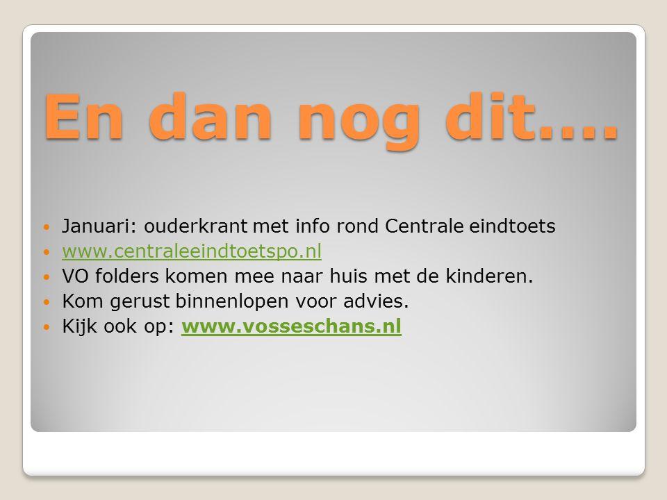 En dan nog dit…. Januari: ouderkrant met info rond Centrale eindtoets www.centraleeindtoetspo.nl VO folders komen mee naar huis met de kinderen. Kom g
