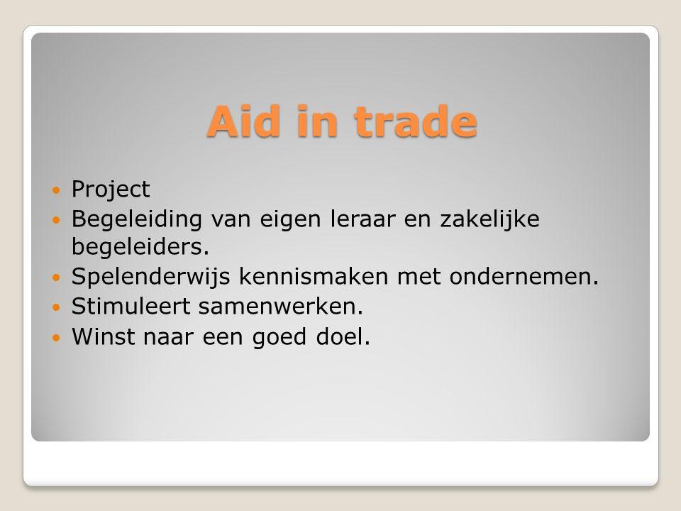 Aid in trade Project Begeleiding van eigen leraar en zakelijke begeleiders. Spelenderwijs kennismaken met ondernemen. Stimuleert samenwerken. Winst na