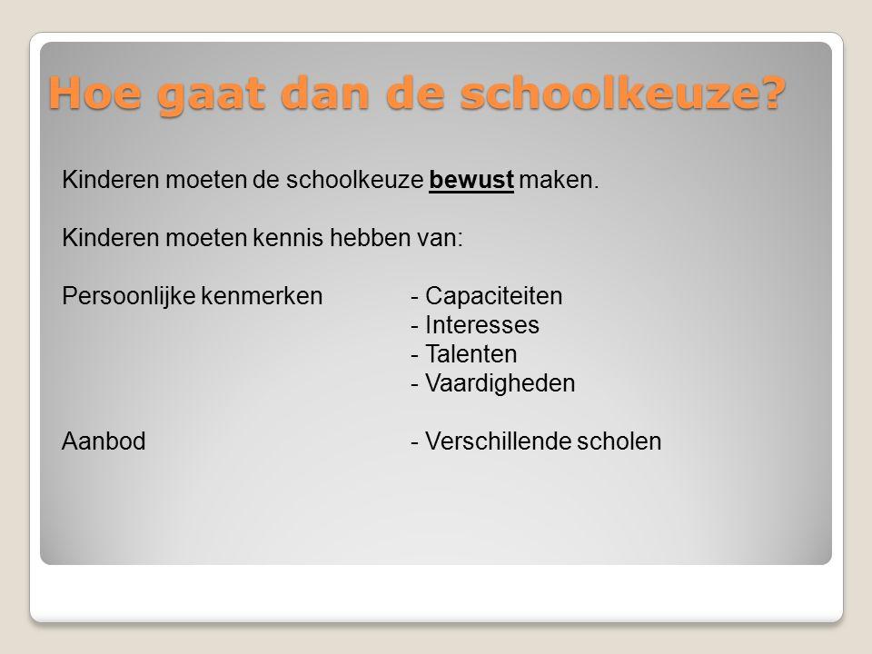 Hoe gaat dan de schoolkeuze? Kinderen moeten de schoolkeuze bewust maken. Kinderen moeten kennis hebben van: Persoonlijke kenmerken- Capaciteiten - In