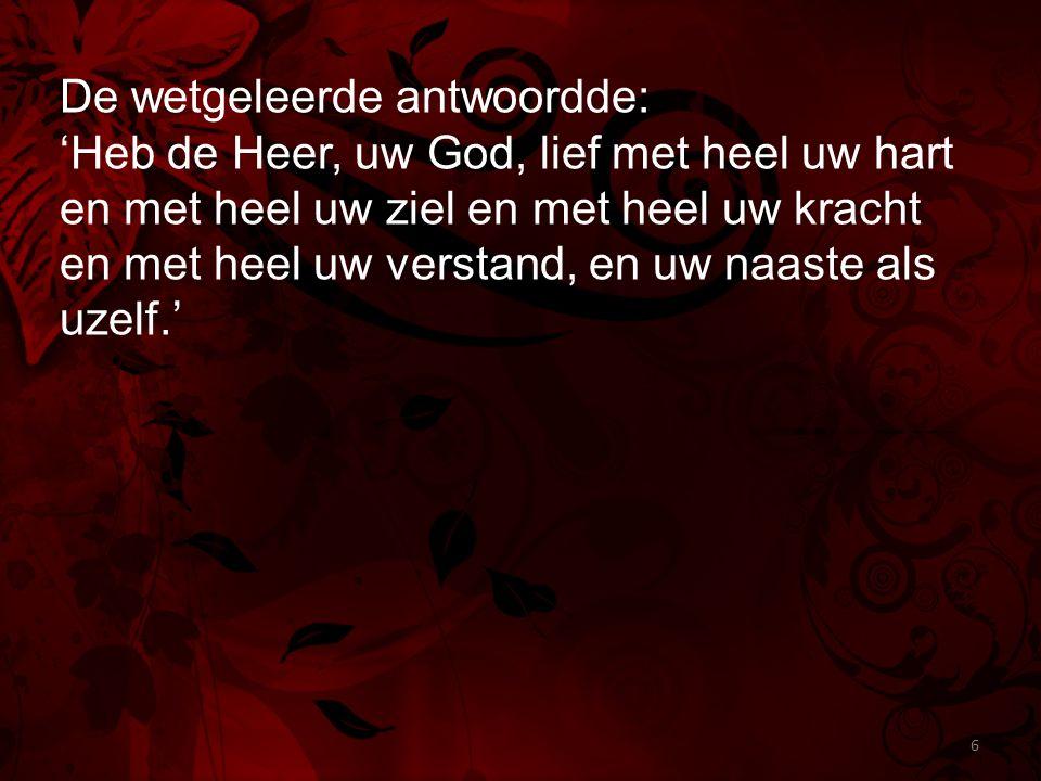 De wetgeleerde antwoordde: 'Heb de Heer, uw God, lief met heel uw hart en met heel uw ziel en met heel uw kracht en met heel uw verstand, en uw naaste als uzelf.' 6