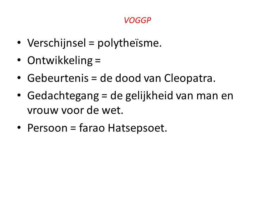 VOGGP Verschijnsel = polytheïsme. Ontwikkeling = Gebeurtenis = de dood van Cleopatra. Gedachtegang = de gelijkheid van man en vrouw voor de wet. Perso