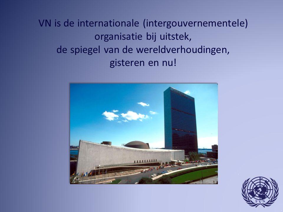 VN is de internationale (intergouvernementele) organisatie bij uitstek, de spiegel van de wereldverhoudingen, gisteren en nu!