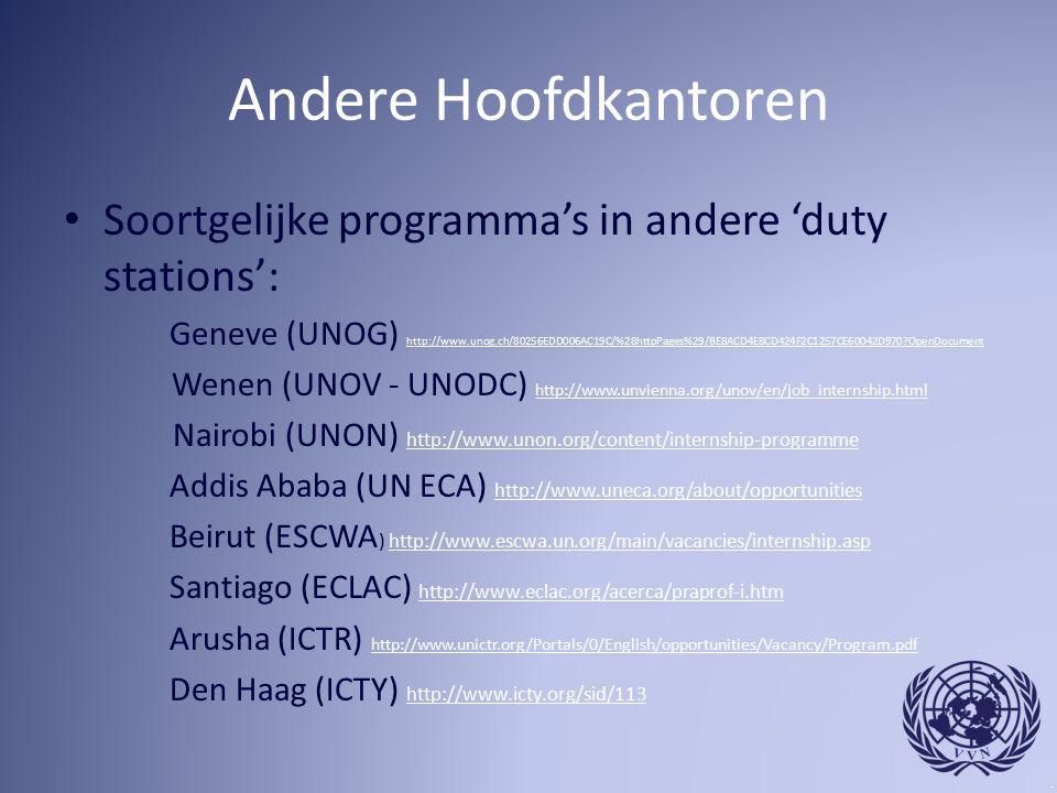 Andere Hoofdkantoren Soortgelijke programma's in andere 'duty stations': Geneve (UNOG) http://www.unog.ch/80256EDD006AC19C/%28httpPages%29/BE8ACD4E8CD424F2C1257CE60042D970 OpenDocument http://www.unog.ch/80256EDD006AC19C/%28httpPages%29/BE8ACD4E8CD424F2C1257CE60042D970 OpenDocument Wenen (UNOV - UNODC) http://www.unvienna.org/unov/en/job_internship.html http://www.unvienna.org/unov/en/job_internship.html Nairobi (UNON) http://www.unon.org/content/internship-programme http://www.unon.org/content/internship-programme Addis Ababa (UN ECA) http://www.uneca.org/about/opportunities http://www.uneca.org/about/opportunities Beirut (ESCWA ) http://www.escwa.un.org/main/vacancies/internship.asphttp://www.escwa.un.org/main/vacancies/internship.asp Santiago (ECLAC) http://www.eclac.org/acerca/praprof-i.htm http://www.eclac.org/acerca/praprof-i.htm Arusha (ICTR) http://www.unictr.org/Portals/0/English/opportunities/Vacancy/Program.pdf http://www.unictr.org/Portals/0/English/opportunities/Vacancy/Program.pdf Den Haag (ICTY) http://www.icty.org/sid/113 http://www.icty.org/sid/113