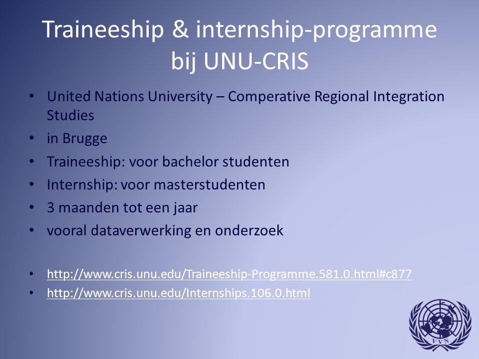 Traineeship & internship-programme bij UNU-CRIS United Nations University – Comperative Regional Integration Studies in Brugge Traineeship: voor bachelor studenten Internship: voor masterstudenten 3 maanden tot een jaar vooral dataverwerking en onderzoek http://www.cris.unu.edu/Traineeship-Programme.581.0.html#c877 http://www.cris.unu.edu/Internships.106.0.html