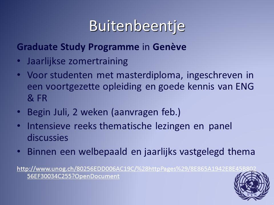 Buitenbeentje Graduate Study Programme in Genève Jaarlijkse zomertraining Voor studenten met masterdiploma, ingeschreven in een voortgezette opleiding en goede kennis van ENG & FR Begin Juli, 2 weken (aanvragen feb.) Intensieve reeks thematische lezingen en panel discussies Binnen een welbepaald en jaarlijks vastgelegd thema http://www.unog.ch/80256EDD006AC19C/%28httpPages%29/8E865A1942E8E45B802 56EF30034C255 OpenDocument