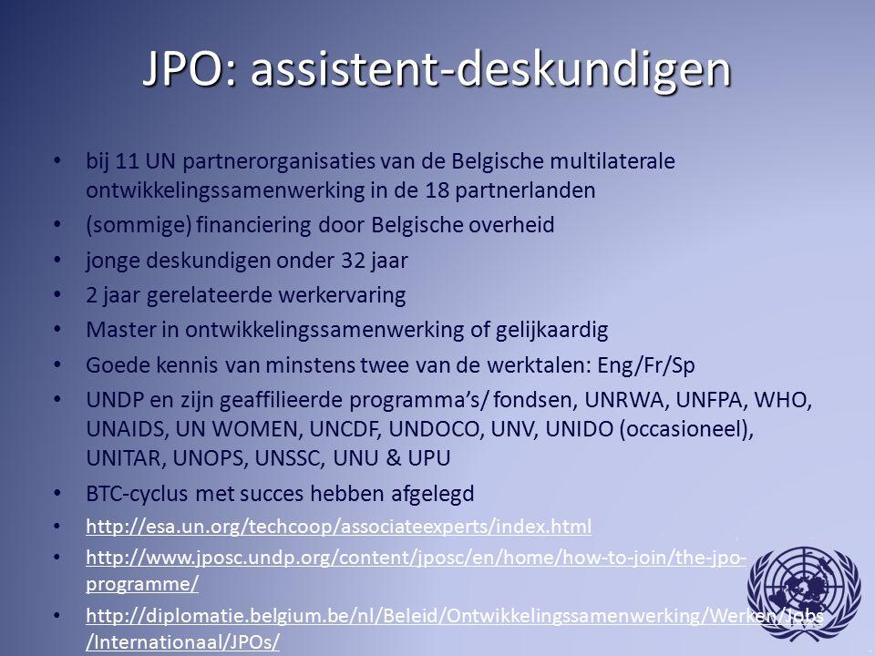 JPO: assistent-deskundigen bij 11 UN partnerorganisaties van de Belgische multilaterale ontwikkelingssamenwerking in de 18 partnerlanden (sommige) financiering door Belgische overheid jonge deskundigen onder 32 jaar 2 jaar gerelateerde werkervaring Master in ontwikkelingssamenwerking of gelijkaardig Goede kennis van minstens twee van de werktalen: Eng/Fr/Sp UNDP en zijn geaffilieerde programma's/ fondsen, UNRWA, UNFPA, WHO, UNAIDS, UN WOMEN, UNCDF, UNDOCO, UNV, UNIDO (occasioneel), UNITAR, UNOPS, UNSSC, UNU & UPU BTC-cyclus met succes hebben afgelegd http://esa.un.org/techcoop/associateexperts/index.html http://www.jposc.undp.org/content/jposc/en/home/how-to-join/the-jpo- programme/ http://www.jposc.undp.org/content/jposc/en/home/how-to-join/the-jpo- programme/ http://diplomatie.belgium.be/nl/Beleid/Ontwikkelingssamenwerking/Werken/Jobs /Internationaal/JPOs/ http://diplomatie.belgium.be/nl/Beleid/Ontwikkelingssamenwerking/Werken/Jobs /Internationaal/JPOs/