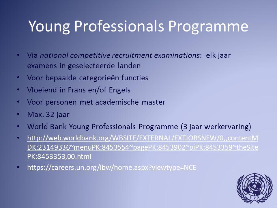 Young Professionals Programme Via national competitive recruitment examinations: elk jaar examens in geselecteerde landen Voor bepaalde categorieën functies Vloeiend in Frans en/of Engels Voor personen met academische master Max.