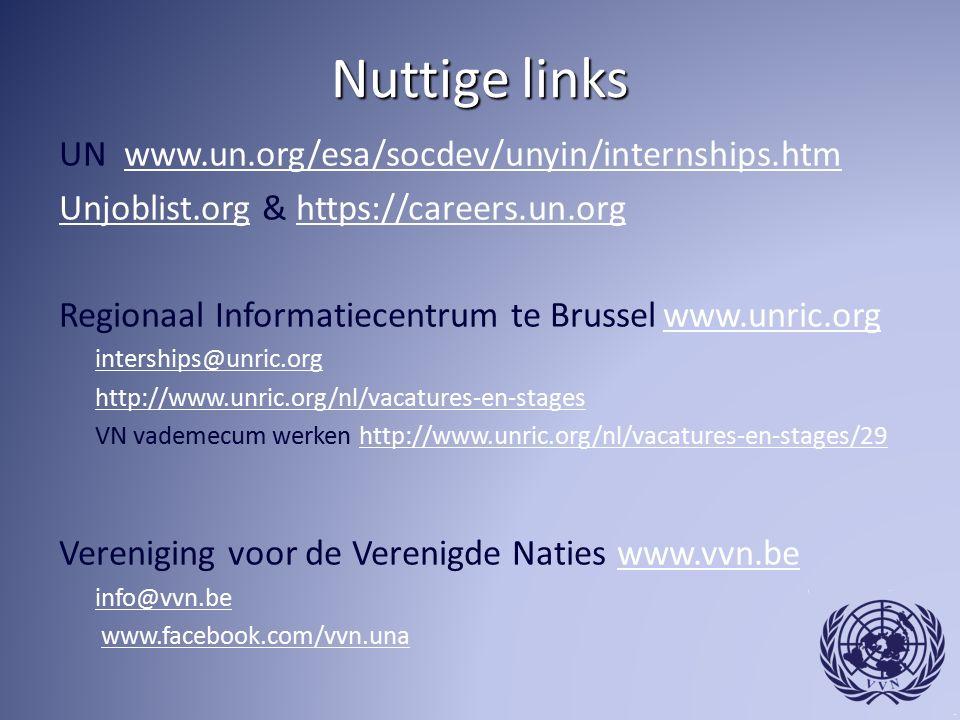 Nuttige links UN www.un.org/esa/socdev/unyin/internships.htmwww.un.org/esa/socdev/unyin/internships.htm Unjoblist.orgUnjoblist.org & https://careers.un.orghttps://careers.un.org Regionaal Informatiecentrum te Brussel www.unric.org www.unric.org interships@unric.org http://www.unric.org/nl/vacatures-en-stages VN vademecum werken http://www.unric.org/nl/vacatures-en-stages/29http://www.unric.org/nl/vacatures-en-stages/29 Vereniging voor de Verenigde Naties www.vvn.bewww.vvn.be info@vvn.be www.facebook.com/vvn.una