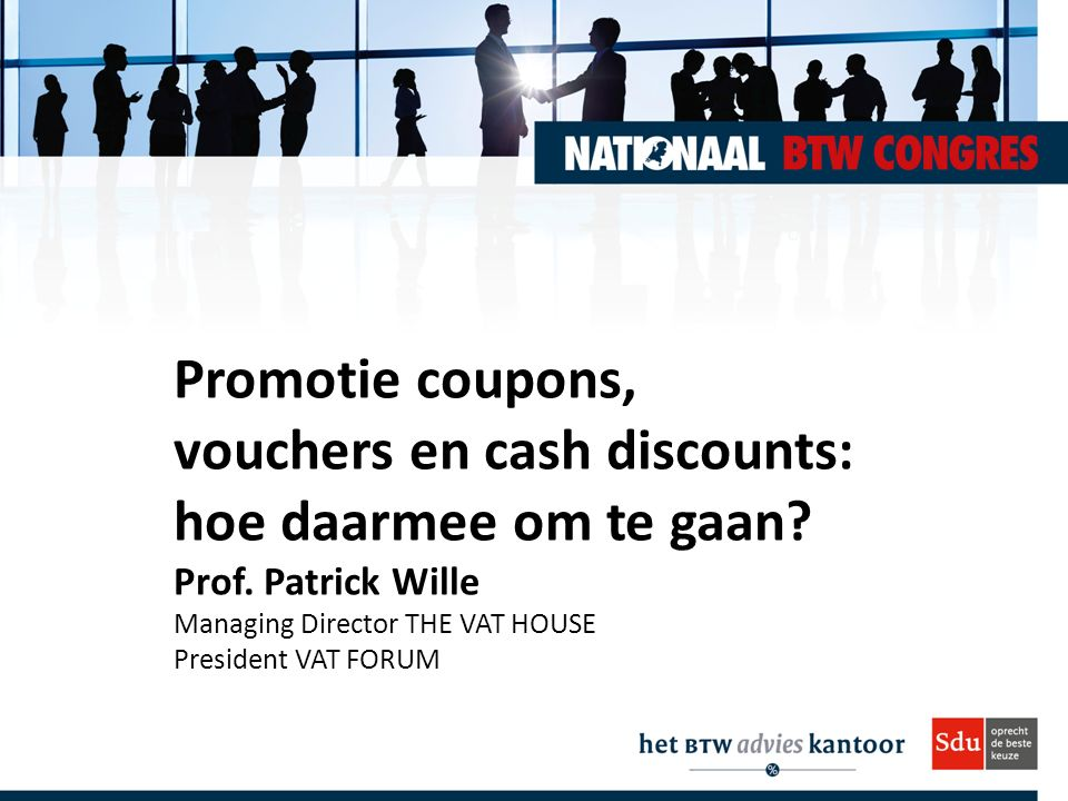 Promotie coupons, vouchers en cash discounts: hoe daarmee om te gaan? Prof. Patrick Wille Managing Director THE VAT HOUSE President VAT FORUM