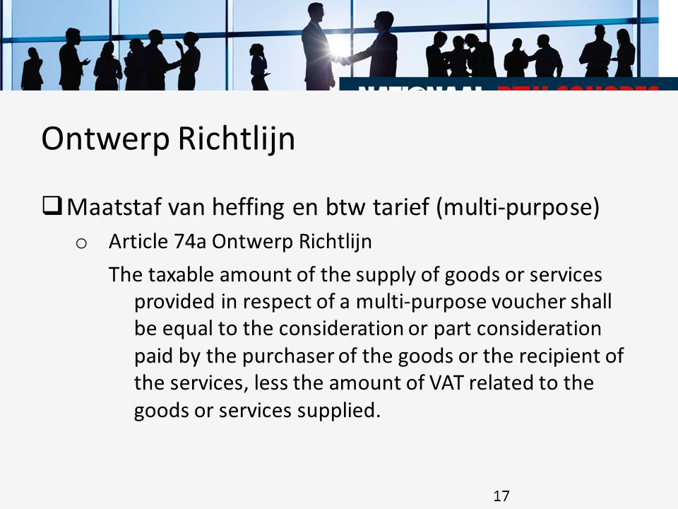  Maatstaf van heffing en btw tarief (multi-purpose) o Article 74a Ontwerp Richtlijn The taxable amount of the supply of goods or services provided in respect of a multi-purpose voucher shall be equal to the consideration or part consideration paid by the purchaser of the goods or the recipient of the services, less the amount of VAT related to the goods or services supplied.