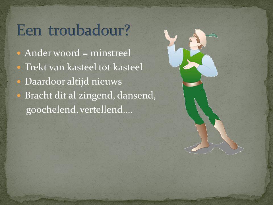 Ander woord = minstreel Trekt van kasteel tot kasteel Daardoor altijd nieuws Bracht dit al zingend, dansend, goochelend, vertellend,…