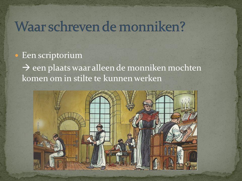 Een scriptorium  een plaats waar alleen de monniken mochten komen om in stilte te kunnen werken