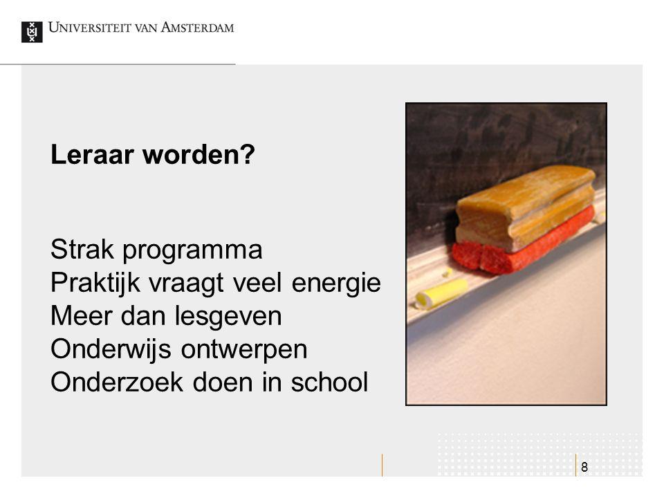 8 Strak programma Praktijk vraagt veel energie Meer dan lesgeven Onderwijs ontwerpen Onderzoek doen in school Leraar worden