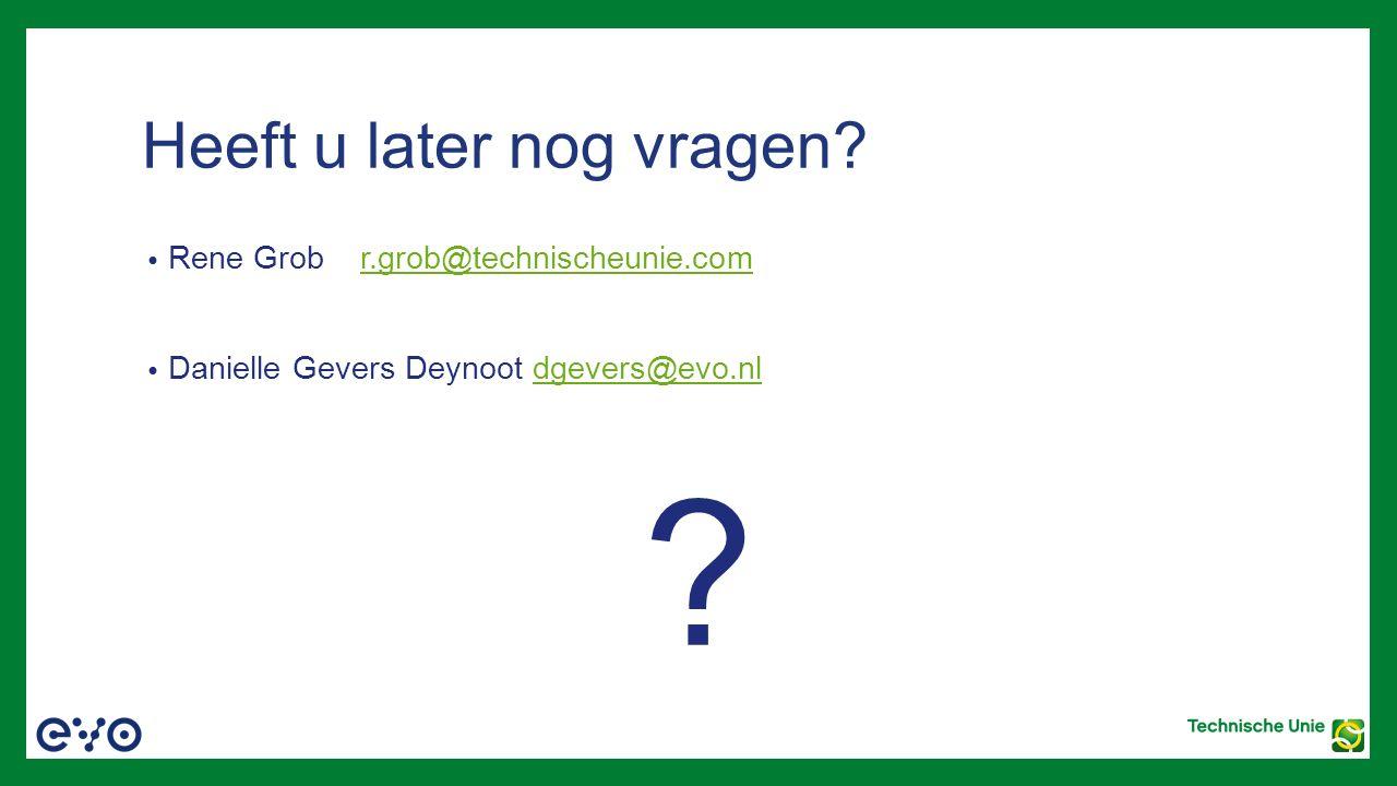 Heeft u later nog vragen? Rene Grob r.grob@technischeunie.comr.grob@technischeunie.com Danielle Gevers Deynoot dgevers@evo.nldgevers@evo.nl ?