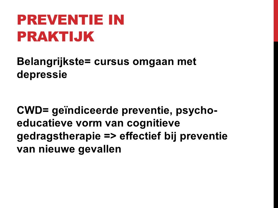 PREVENTIE IN PRAKTIJK Belangrijkste= cursus omgaan met depressie CWD= geïndiceerde preventie, psycho- educatieve vorm van cognitieve gedragstherapie =