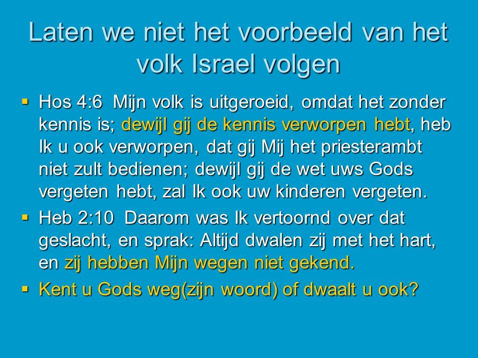 Laten we niet het voorbeeld van het volk Israel volgen  Hos 4:6 Mijn volk is uitgeroeid, omdat het zonder kennis is; dewijl gij de kennis verworpen hebt, heb Ik u ook verworpen, dat gij Mij het priesterambt niet zult bedienen; dewijl gij de wet uws Gods vergeten hebt, zal Ik ook uw kinderen vergeten.