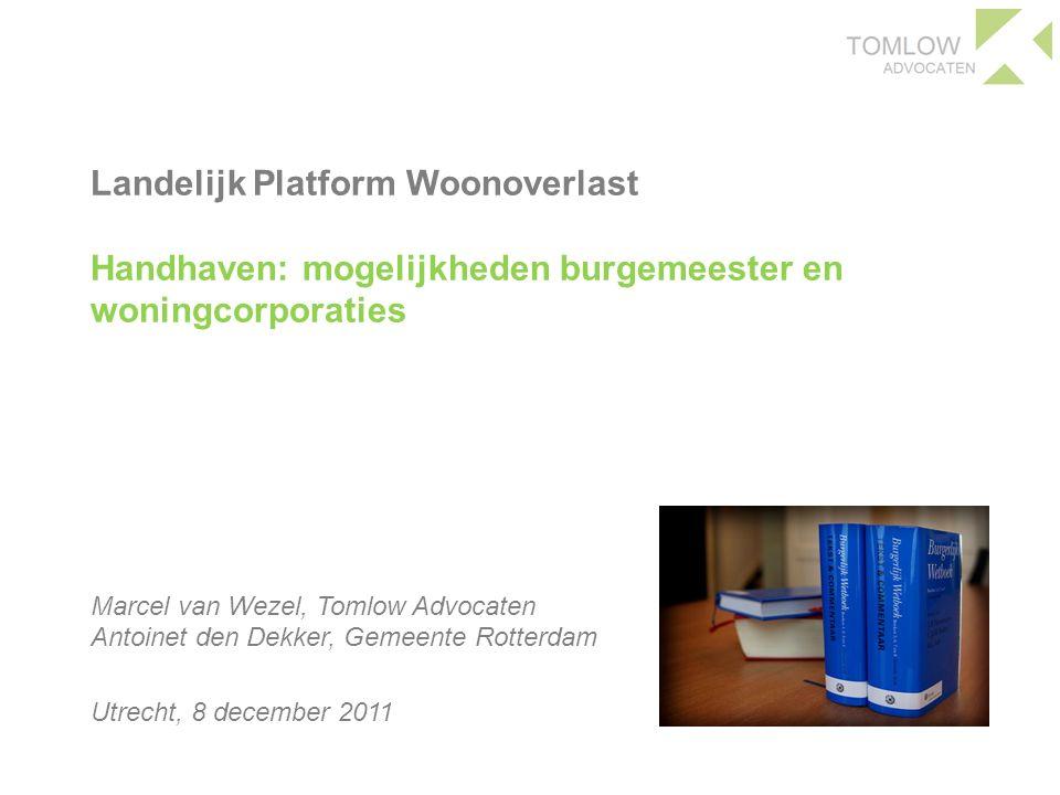 Landelijk Platform Woonoverlast Handhaven: mogelijkheden burgemeester en woningcorporaties Marcel van Wezel, Tomlow Advocaten Antoinet den Dekker, Gemeente Rotterdam Utrecht, 8 december 2011
