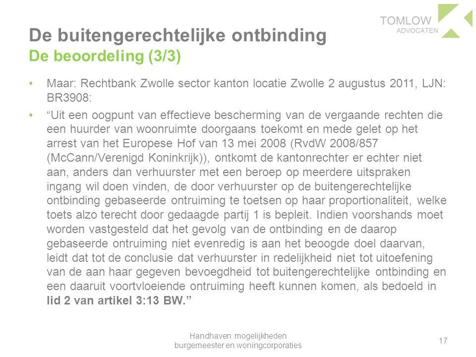De buitengerechtelijke ontbinding De beoordeling (3/3) Maar: Rechtbank Zwolle sector kanton locatie Zwolle 2 augustus 2011, LJN: BR3908: Uit een oogpunt van effectieve bescherming van de vergaande rechten die een huurder van woonruimte doorgaans toekomt en mede gelet op het arrest van het Europese Hof van 13 mei 2008 (RvdW 2008/857 (McCann/Verenigd Koninkrijk)), ontkomt de kantonrechter er echter niet aan, anders dan verhuurster met een beroep op meerdere uitspraken ingang wil doen vinden, de door verhuurster op de buitengerechtelijke ontbinding gebaseerde ontruiming te toetsen op haar proportionaliteit, welke toets alzo terecht door gedaagde partij 1 is bepleit.