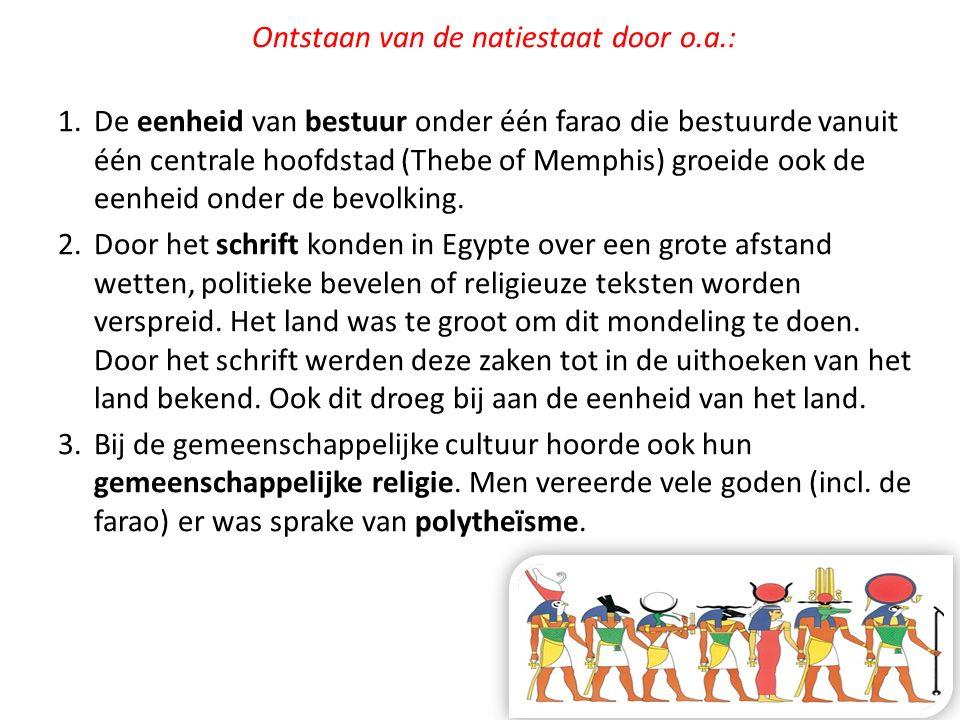 Ontstaan van de natiestaat door o.a.: 1.De eenheid van bestuur onder één farao die bestuurde vanuit één centrale hoofdstad (Thebe of Memphis) groeide
