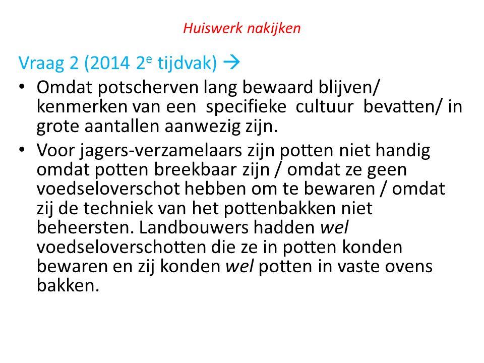 Huiswerk nakijken Vraag 2 (2014 2 e tijdvak)  Omdat potscherven lang bewaard blijven/ kenmerken van een specifieke cultuur bevatten/ in grote aantall
