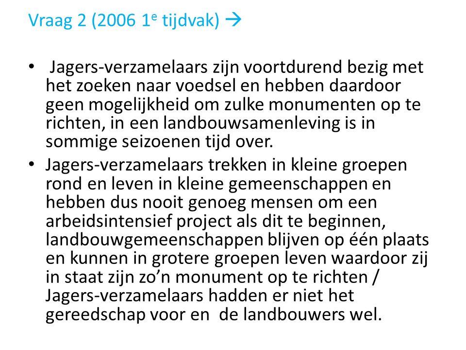 Vraag 2 (2006 1 e tijdvak)  Jagers-verzamelaars zijn voortdurend bezig met het zoeken naar voedsel en hebben daardoor geen mogelijkheid om zulke monu