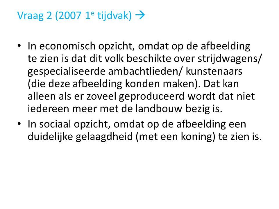 Vraag 2 (2007 1 e tijdvak)  In economisch opzicht, omdat op de afbeelding te zien is dat dit volk beschikte over strijdwagens/ gespecialiseerde ambac