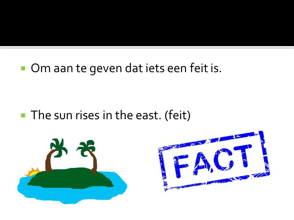  Om aan te geven dat iets een feit is.  The sun rises in the east. (feit)