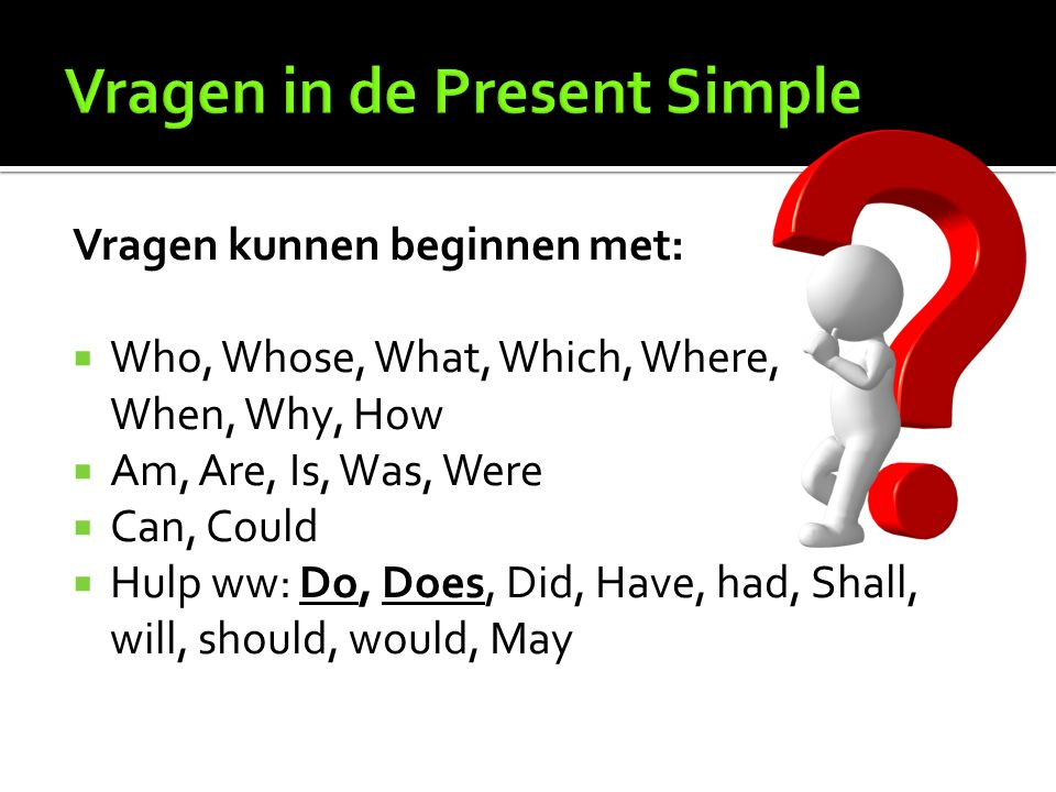 Vragen kunnen beginnen met:  Who, Whose, What, Which, Where, When, Why, How  Am, Are, Is, Was, Were  Can, Could  Hulp ww: Do, Does, Did, Have, had, Shall, will, should, would, May