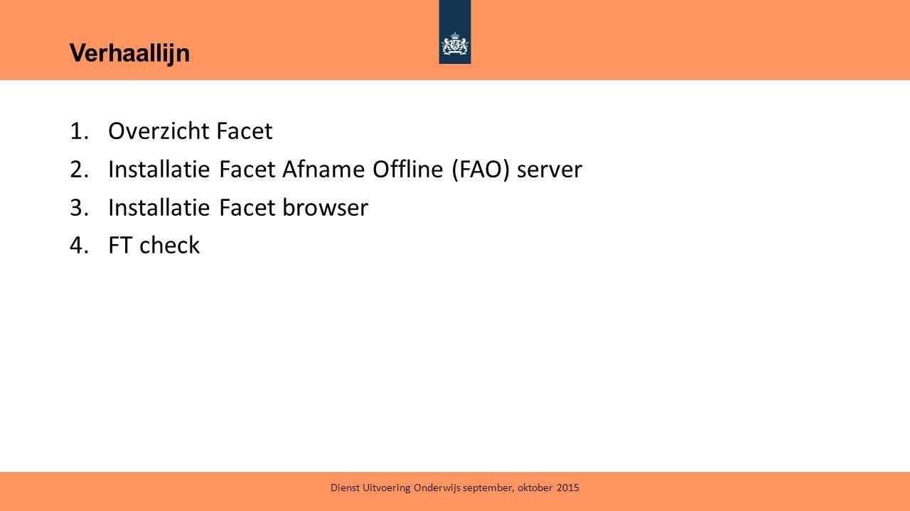 1.Overzicht Facet 2.Installatie Facet Afname Offline (FAO) server 3.Installatie Facet browser 4.FT check Verhaallijn Dienst Uitvoering Onderwijs septe