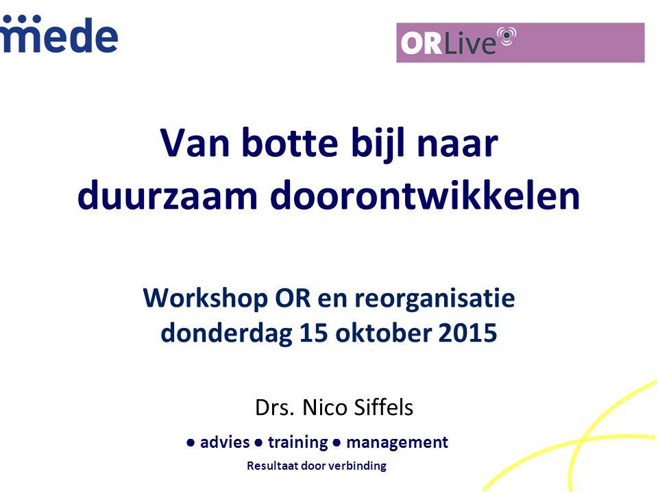 Van botte bijl naar duurzaam doorontwikkelen Workshop OR en reorganisatie donderdag 15 oktober 2015 Drs. Nico Siffels ● advies ● training ● management