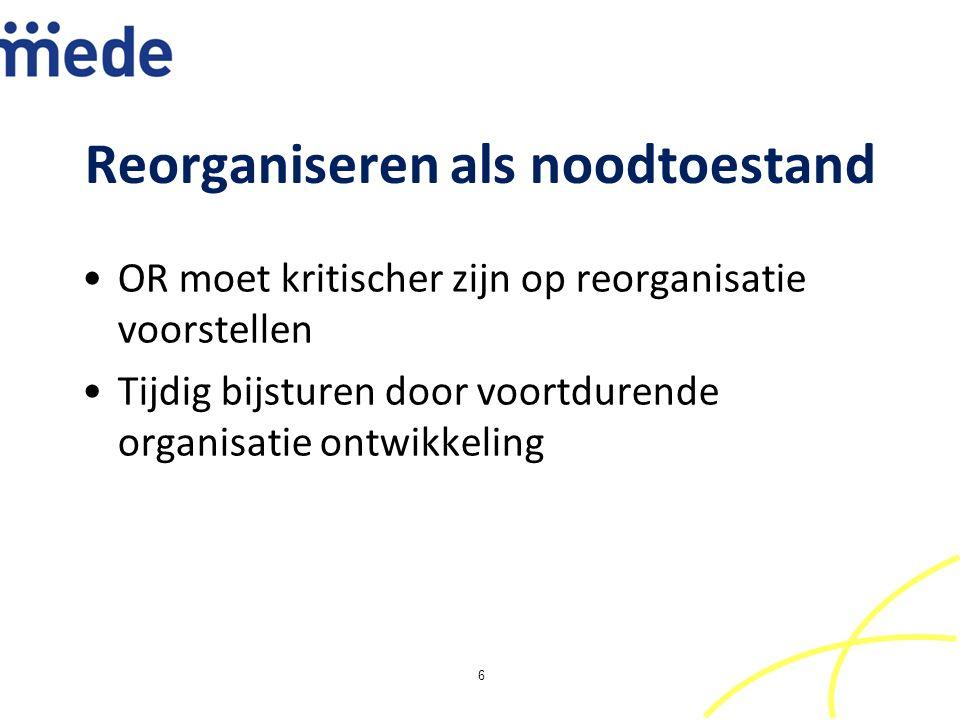 Reorganiseren als noodtoestand OR moet kritischer zijn op reorganisatie voorstellen Tijdig bijsturen door voortdurende organisatie ontwikkeling 6