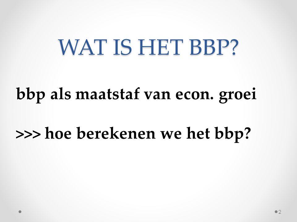 WAT IS HET BBP? bbp als maatstaf van econ. groei >>> hoe berekenen we het bbp? 2