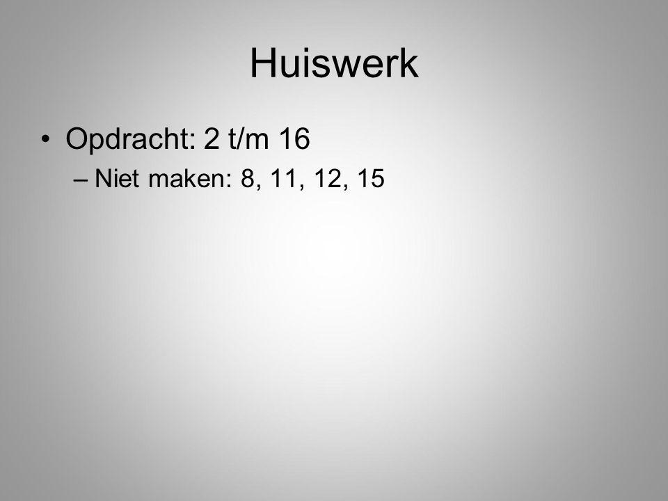 Huiswerk Opdracht: 2 t/m 16 –Niet maken: 8, 11, 12, 15