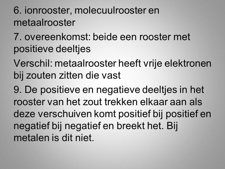 6. ionrooster, molecuulrooster en metaalrooster 7. overeenkomst: beide een rooster met positieve deeltjes Verschil: metaalrooster heeft vrije elektron