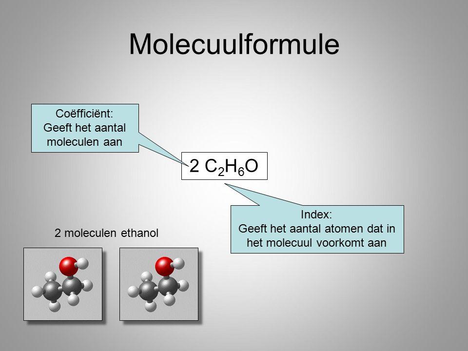 2 C 2 H 6 O Molecuulformule Coëfficiënt: Geeft het aantal moleculen aan Index: Geeft het aantal atomen dat in het molecuul voorkomt aan 2 moleculen et