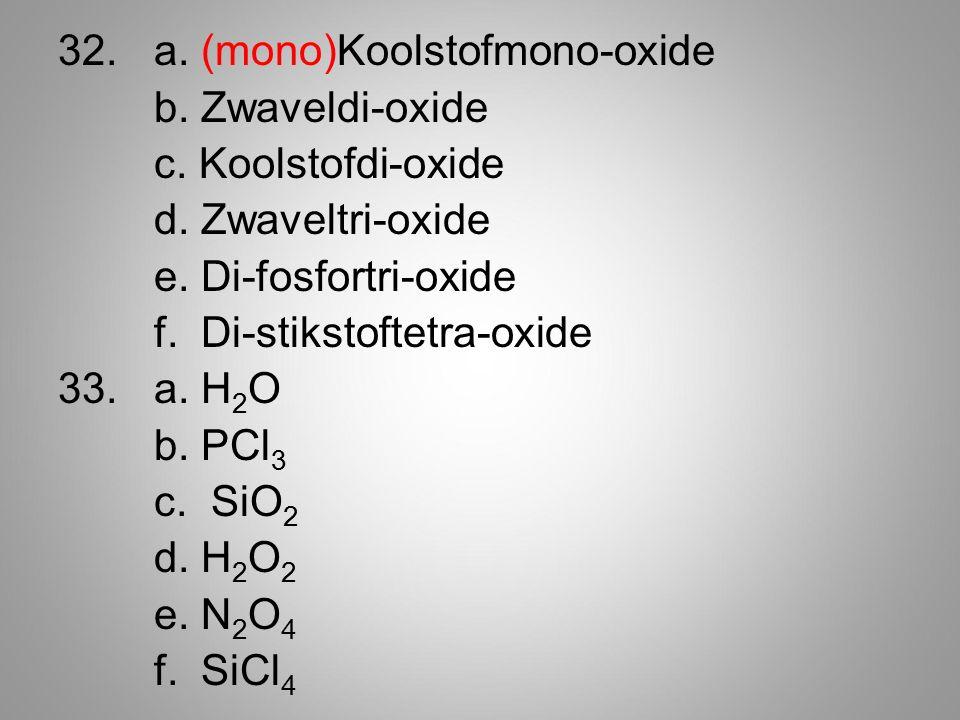 32.a. (mono)Koolstofmono-oxide b. Zwaveldi-oxide c. Koolstofdi-oxide d. Zwaveltri-oxide e. Di-fosfortri-oxide f. Di-stikstoftetra-oxide 33.a. H 2 O b.