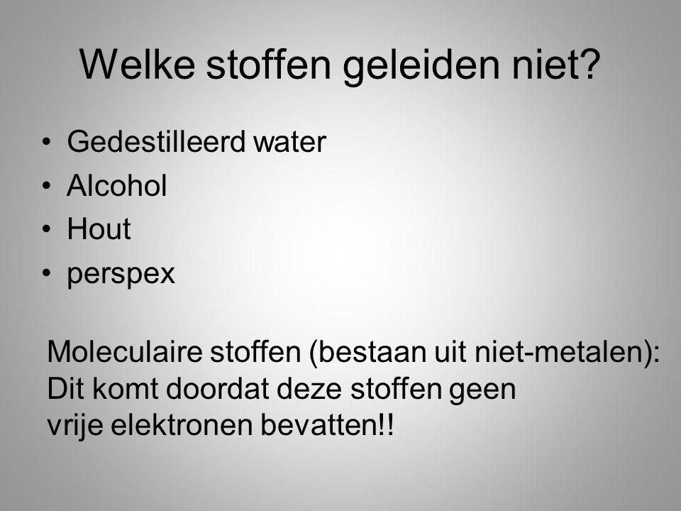Welke stoffen geleiden niet? Gedestilleerd water Alcohol Hout perspex Moleculaire stoffen (bestaan uit niet-metalen): Dit komt doordat deze stoffen ge