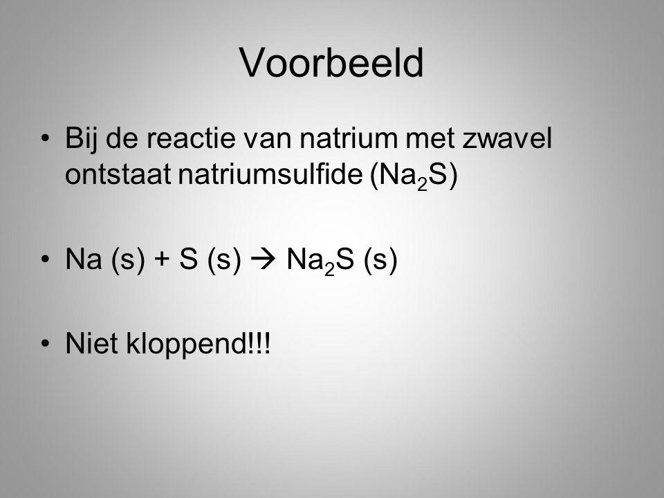 Voorbeeld Bij de reactie van natrium met zwavel ontstaat natriumsulfide (Na 2 S) Na (s) + S (s)  Na 2 S (s) Niet kloppend!!!
