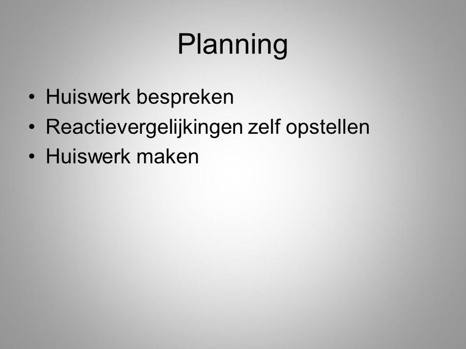 Planning Huiswerk bespreken Reactievergelijkingen zelf opstellen Huiswerk maken