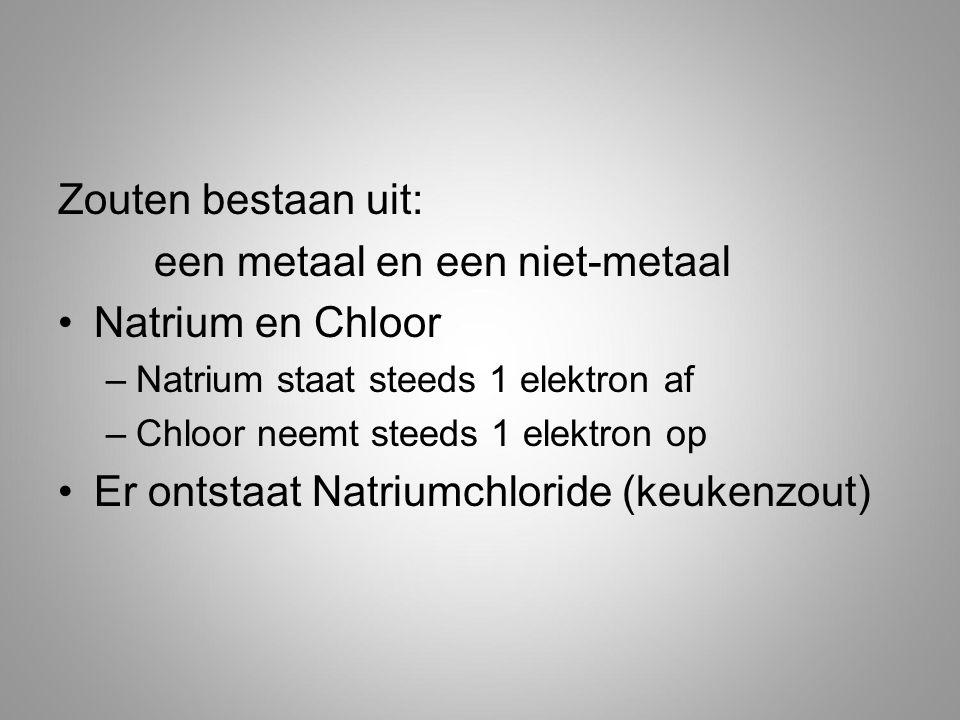 Zouten bestaan uit: een metaal en een niet-metaal Natrium en Chloor –Natrium staat steeds 1 elektron af –Chloor neemt steeds 1 elektron op Er ontstaat Natriumchloride (keukenzout)