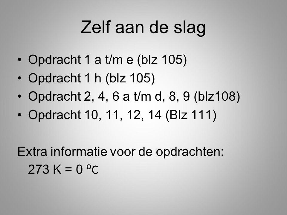 Zelf aan de slag Opdracht 1 a t/m e (blz 105) Opdracht 1 h (blz 105) Opdracht 2, 4, 6 a t/m d, 8, 9 (blz108) Opdracht 10, 11, 12, 14 (Blz 111) Extra informatie voor de opdrachten: 273 K = 0 ⁰C