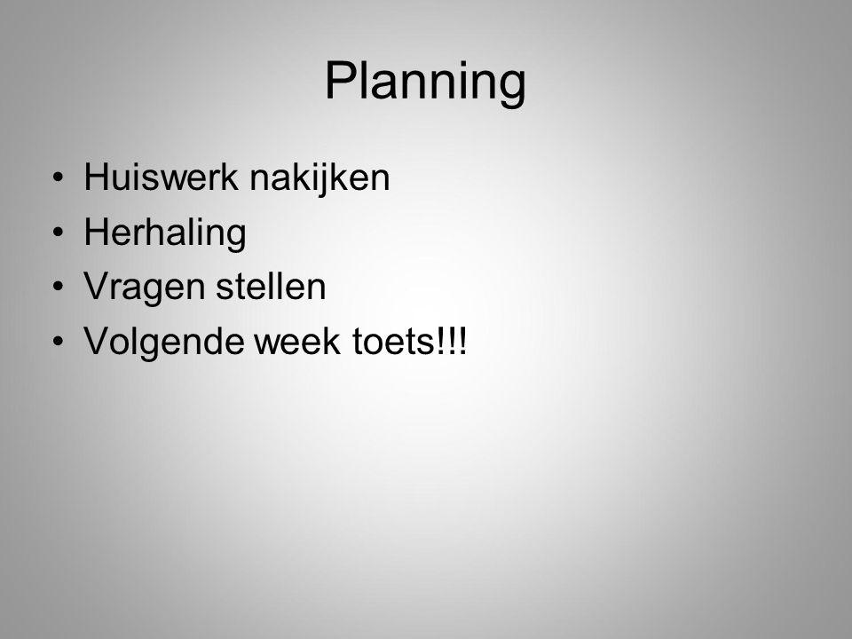 Planning Huiswerk nakijken Herhaling Vragen stellen Volgende week toets!!!