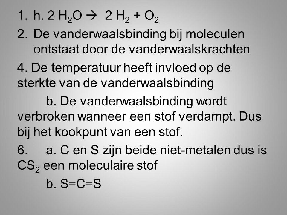 1.h. 2 H 2 O  2 H 2 + O 2 2.De vanderwaalsbinding bij moleculen ontstaat door de vanderwaalskrachten 4. De temperatuur heeft invloed op de sterkte va