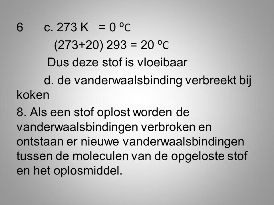 6c. 273 K = 0 ⁰C (273+20) 293 = 20 ⁰C Dus deze stof is vloeibaar d. de vanderwaalsbinding verbreekt bij koken 8. Als een stof oplost worden de vanderw